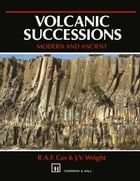 Volcanic Successions Modern and Ancient: A geological approach to processes, products and successions by R. Cas