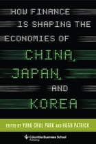 How Finance Is Shaping the Economies of China, Japan, and Korea by Yung Chul Park
