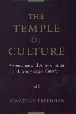 Book The Temple of Culture: Assimilation and Anti-Semitism in Literary Anglo-America by Jonathan Freedman