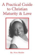 A Practical Guide to Christian Maturity & Love by Nora Maiden