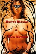 How to Become a Porn Director: Making Amateur Adult Films 5ce28b32-876e-472b-b807-b1052cfb5771