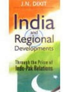 India and Regional Development through the Prism of Indo-Pak Relations by J. N. Dixit