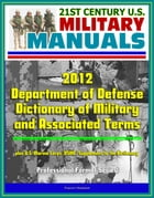 21st Century U.S. Military Manuals: 2012 Department of Defense Dictionary of Military and Associated Terms, plus U.S. Marine Corps (USMC) Supplement t by Progressive Management