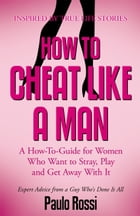 How To Cheat Like A Man: A How-To-Guide for Women Who Want to Stray, Play and Get Away With It by Paulo Rossi