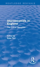 Impressionists in England (Routledge Revivals): The Critical Reception