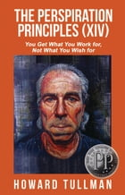 The Perspiration Principles: You Get What You Work For, Not What You Wish For by Howard Tullman
