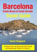 Barcelona, Costa Brava & Costa Dorada Travel Guide: Attractions, Eating, Drinking, Shopping & Places To Stay by Daniel Sheppard