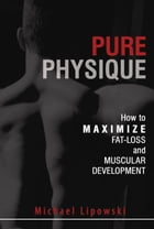 Pure Physique: How to Maximize Fat-Loss and Muscular Development by Michael Lipowski