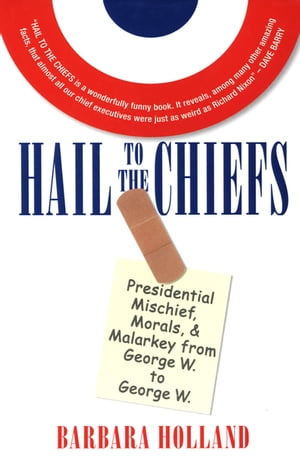 Hail to the Chiefs: Presidential Mischief, Morals, & Malarky from George W. to George W. by Barbara Holland
