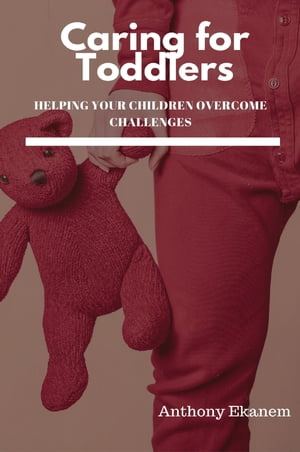Caring for Toddlers: Helping Your Children Overcome Challenges