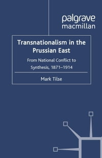 Transnationalism in the Prussian East: From National Conflict to Synthesis, 1871-1914