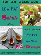 Top 35 Delicious Low Fat Salads Plus Top 65 Luscious Low Fat Low Carb Salad Dressings: Rapid Weight Loss With An Amazing Glowing Look! by Myra Walker