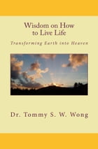 Wisdom on How to Live Life: Transforming Earth into Heaven by Tommy S. W. Wong