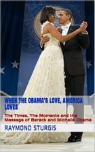 When the Obama's Love, America Loves: The Times, The Moments and the Message of Barack and Michelle Obama by Raymond Sturgis