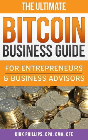 The Ultimate Bitcoin Business Guide: For Entrepreneurs & Business Advisors by Kirk Phillips, CPA, CMA, CFE