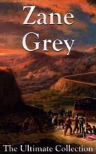 Zane Grey: The Ultimate Collection by Zane Grey