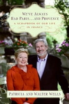 We've Always Had Paris...and Provence: A Scrapbook of Our Life in France by Patricia Wells