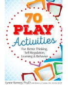 70 Play Activities for Better Thinking, Self-Regulation, Learning & Behavior by Lynne Kenney