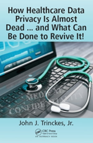 How Healthcare Data Privacy Is Almost Dead ... and What Can Be Done to Revive It!