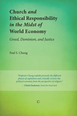 Book Church and Ethical Responsibility in the Midst of World Economy: Greed, Dominion, and Justice by Paul S. Chung