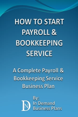 How To Start A Payroll & Bookkeeping Service: A Complete Payroll & Bookkeeping Service Business Plan by In Demand Business Plans