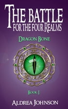 The Battle for the Four Realms: Dragon Bone by Aldrea Johnson