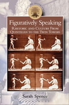 Figuratively Speaking: Rhetoric and Culture from Quintilian to the Twin Towers by Professor Sarah Spence