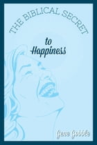 The Biblical Secret to Happiness by Gene Gobble