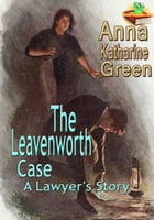 "The Leavenworth Case: A Lawyer's Story: ""By The Mother of the Detective Novel."" (With Audiobook Link) by Anna Katharine Green"