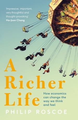 A Richer Life How Economics Can Change the Way We Think and Feel