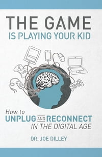 The Game Is Playing Your Kid: How to Unplug and Reconnect in the Digital Age