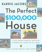 The Perfect $100,000 House: A Trip Across America and Back in Pursuit of a Place to Call Home by Karrie Jacobs
