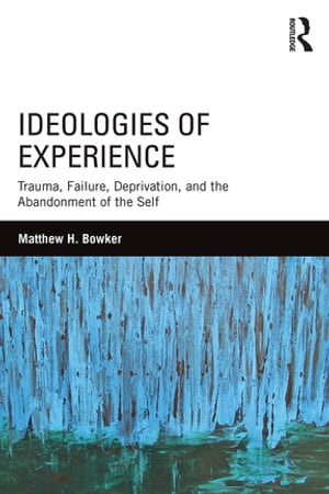 Ideologies of Experience Trauma,  Failure,  Deprivation,  and the Abandonment of the Self