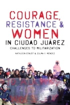 Courage, Resistance, and Women in Ciudad Juárez: Challenges to Militarization