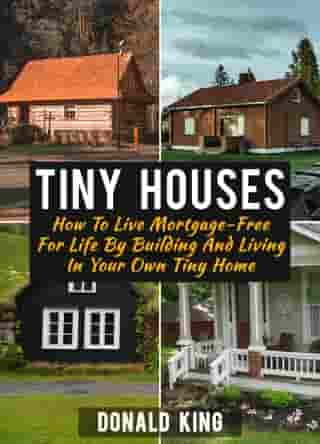 Tiny Houses: How To Live Mortgage-Free For Life By Building And Living In Your Own Tiny Home by Donald King