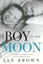 The Boy in the Moon: A Father's Search for His Disabled Son: A Father's Search for His Disabled Son by Ian Brown