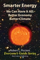 Smarter Energy: We Can Have It All: Better Economy Better Climate by Robert Piccioni