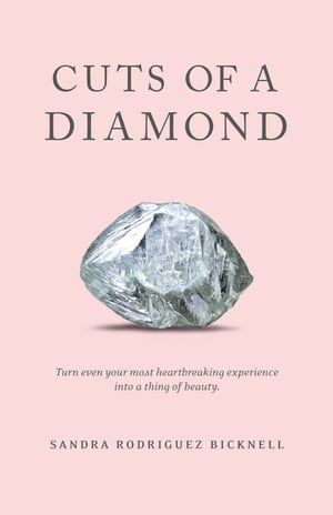 Cuts of a Diamond: Turn Even Your Most Heartbreaking Experiences to a Thing of Beauty