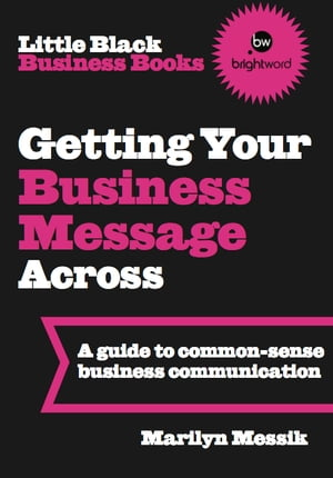 Little Black Business Books - Getting Your Business Message Across: A guide to common-sense business communication