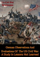 German Observations And Evaluations Of The US Civil War: A Study In Lessons Not Learned by Lt.-Col. Kay Brinkmann
