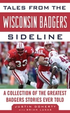 Tales from the Wisconsin Badgers Sideline: A Collection of the Greatest Badgers Stories Ever Told by Justin Doherty