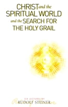 Christ and the Spiritual World: and the Search for the Holy Grail by Rudolf Steiner