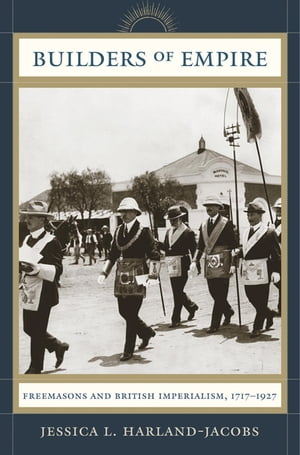 Builders of Empire Freemasons and British Imperialism,  1717-1927