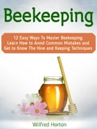 Beekeeping: 12 Easy Ways To Master Beekeeping. Learn How to Avoid Common Mistakes and Get to Know The Hive and Keeping Techniques by Wilfred Horton