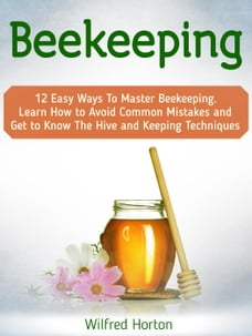 Beekeeping: 12 Easy Ways To Master Beekeeping. Learn How to Avoid Common Mistakes and Get to Know…