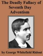 The Deadly Fallacy of Seventh Day Adventism: Its Fanaticism Exposed, Its Absurd Claims Examined, Its Methods Investigated, Its False Teachings De by George Whitefield Ridout