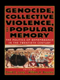 Genocide, Collective Violence, and Popular Memory: The Politics of Remembrance in the Twentieth…