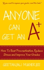 Anyone Can Get An A+: How To Beat Procrastination, Reduce Stress and Improve Your Grades by Geetanjali Mukherjee