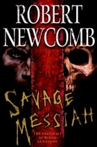 Savage Messiah: The Destinies of Blood and Stone by Robert Newcomb