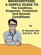 Bronchiectasis, A Simple Guide To The Condition, Diagnosis, Treatment And Related Conditions by Kenneth Kee